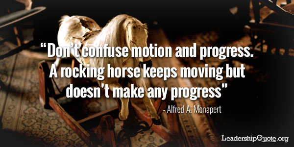 Don't confuse motion and progress. A rocking horse keeps moving but doesn't make any progress