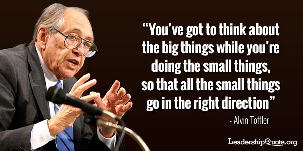 Alvin Toffler Quote - You've got to think about the big things while you're doing the small things, so that all the small things go in the right direction