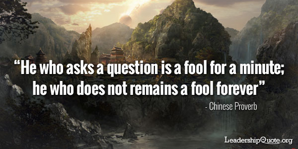 He who asks a question is a fool for a minute; he who does not remains a fool forever