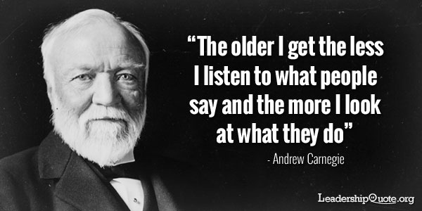 The older I get the less I listen to what people say and the more I look at what they do
