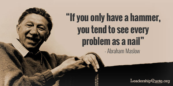 Abraham Maslow Quote - If you only have a hammer, you tend to see every problem as a nail