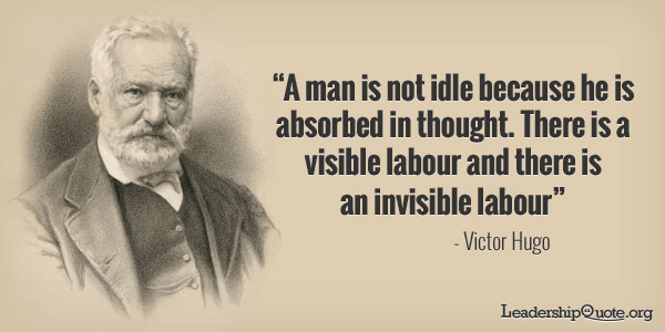 Victor Hugo Quote - A man is not idle because he is absorbed in thought. There is a visible labour and there is an invisible labour