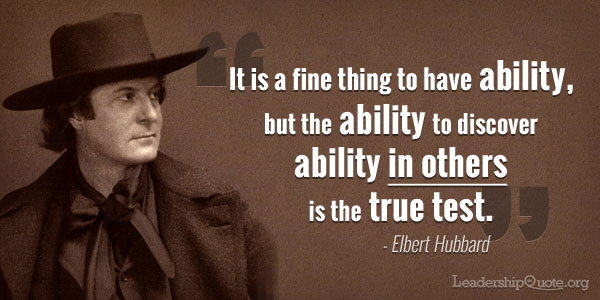 Elbert Hubbard Quote - It is a fine thing to have ability, but the ability to discover ability in others is the true test