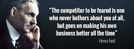 Henry Ford Quote - The competitor to be feared is one who never bothers about you at all, but goes on making his own business better all the time