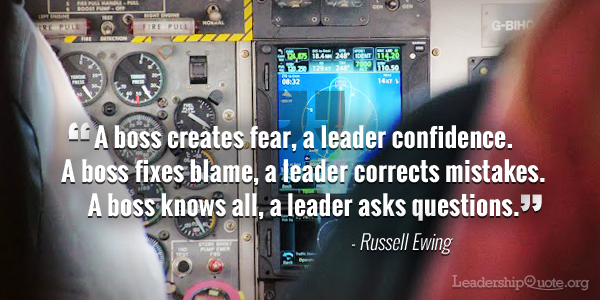 """""""A boss creates fear, a leader confidence A boss fixes blame, a leader corrects mistakes A boss knows all, a leader asks questions."""" - Russell Ewing"""