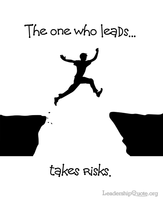 """The one who leads takes risks."""