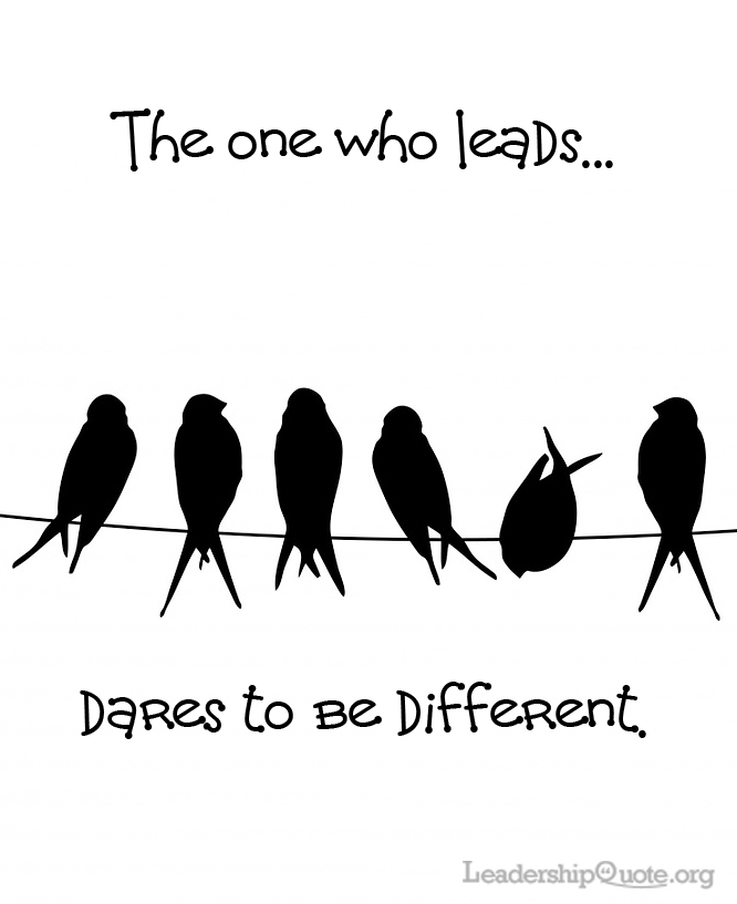 The one who leads dares to be different.