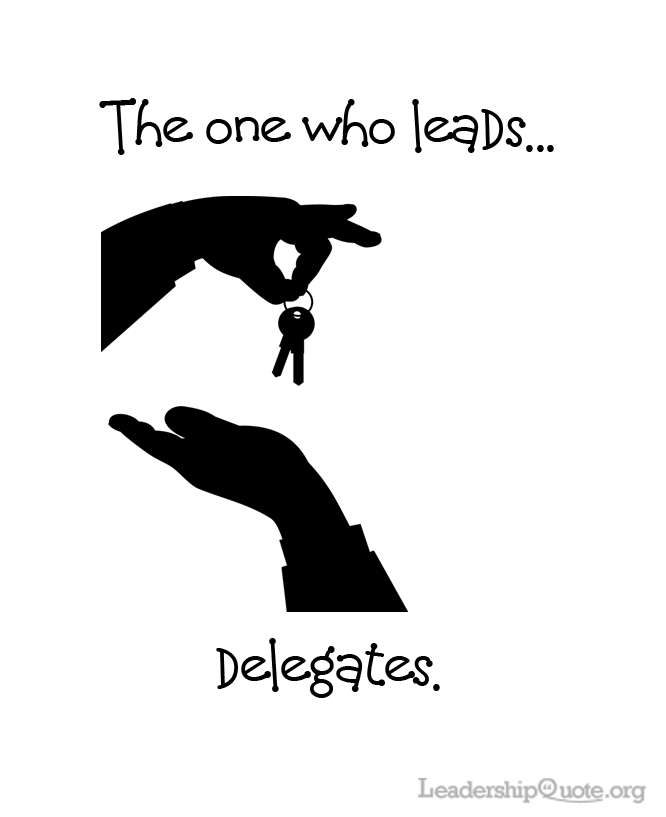 The one who leads, delegates.
