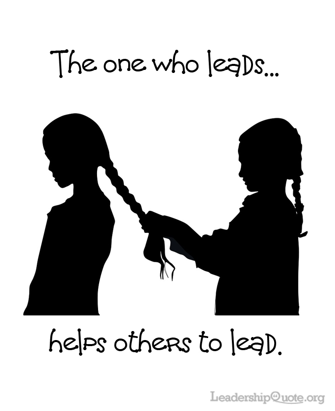 The one who leads helps others to lead.