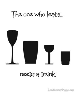 The one who leads needs a drink.