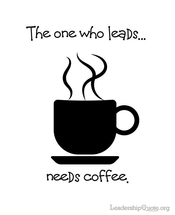 The one who leads needs coffee.